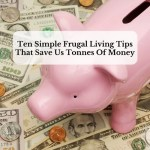 Ten Simple Frugal Living Tips That Save Us Tonnes Of Money