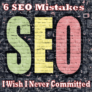 6 SEO Mistakes I Wish I Never Committed