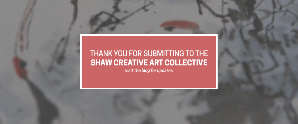 THANK YOU FOR SUBMITTING TO THE SHAW CREATIVE ART COLLECTIVE