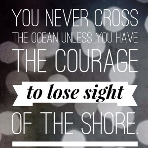 You never cross the ocean unless you have the courage to lose sight of the shore