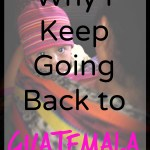 Why I Keep Going Back to Guatemala