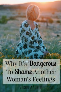 Why It's Dangerous To Shame Another Woman's Feelings - How to move away from judgement in our womanhood and motherhood to create communities of empathy and love!