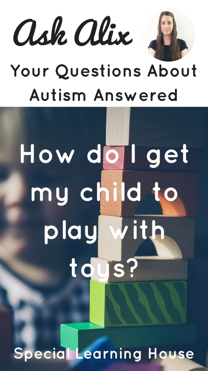 ASK ALIX : How do I get my child with autism to play with toys?