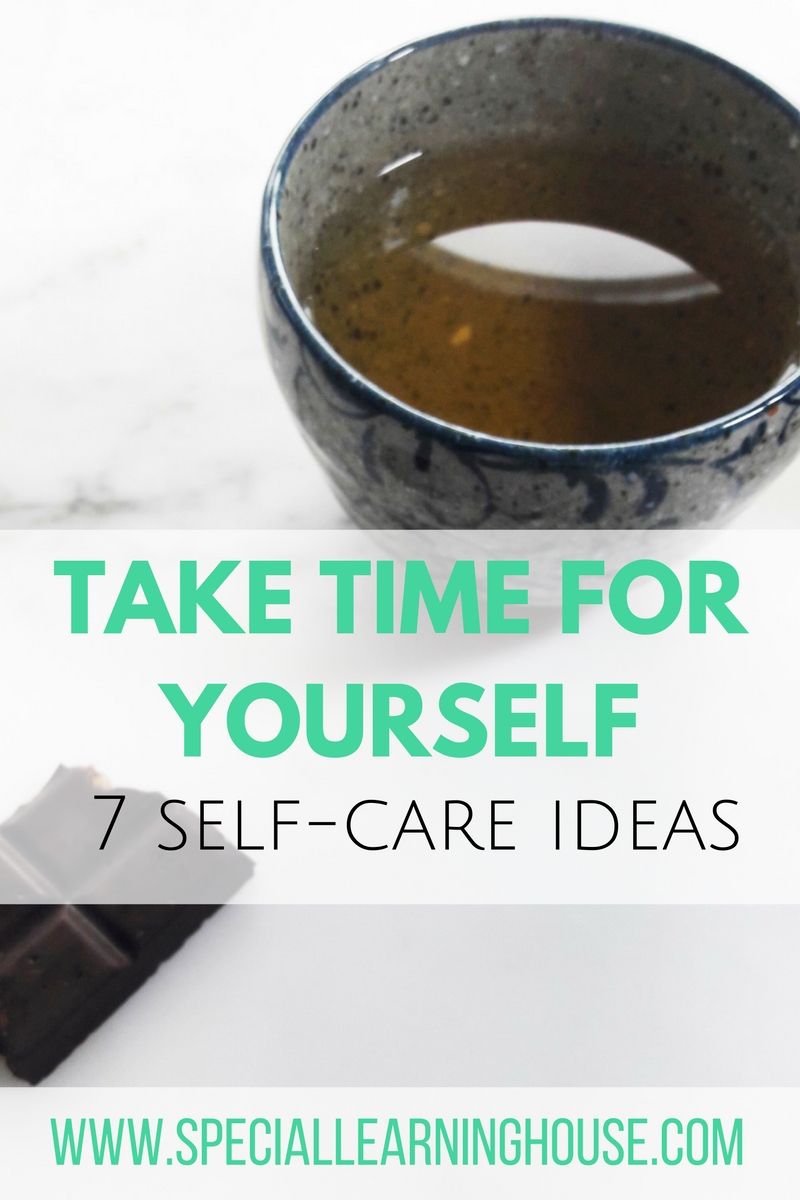 Take Time for Yourself. 7 self-care ideas. Special Learning House. www.speciallearninghouse.com.