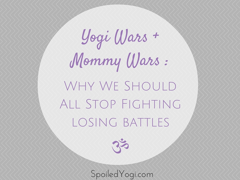Yogi Wars + Mommy Wars: Why We Should All Stop Fighting Losing Battles | What competitive yoga and competitive parenting have in common. | SpoiledYogi.com