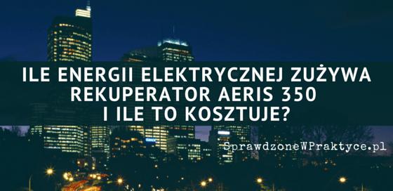 Rekuperator AERIS 350 - Ile Pobiera Energii Elektrycznej i Jaką Ma Rzeczywistą Sprawność?