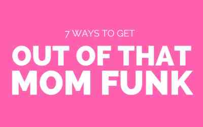 7 Ways to Get Out of a Mom Funk
