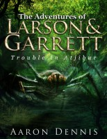 The Adventures of Larson and Garrett Trouble in Atjibur By Aaron Dennis