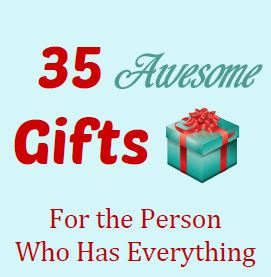 ... Gifts for the Person Who Has Everything.