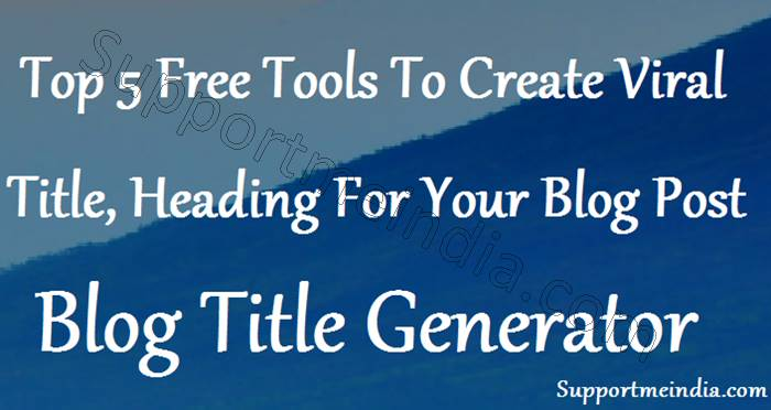 Top 5 Tools To Generate Viral Blog Post Title and Heading