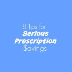8 Tips for Serious Prescription Savings