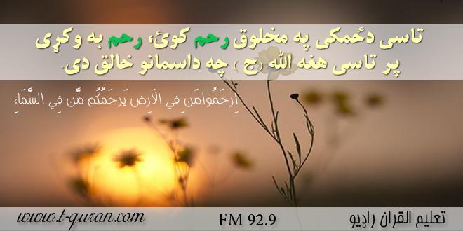 تاسی دځمکی په مخلوق رحم کوی رحم به وکړی پر تاسی هغه (الله ج ) چه دآسمانو خالق دی.
