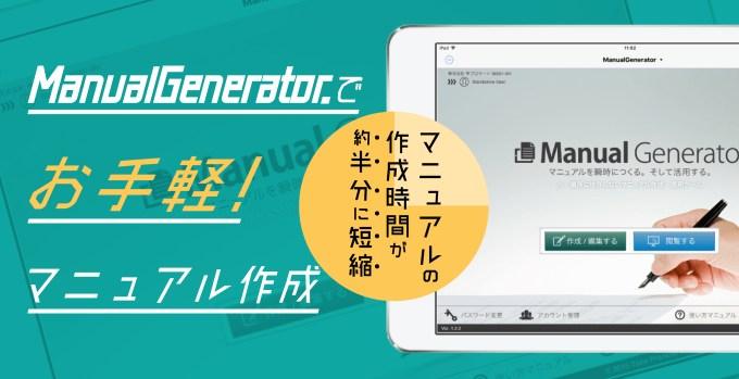 Manual Generator.でお手軽マニュアル作成 マニュアルの作成時間が約半分に短縮