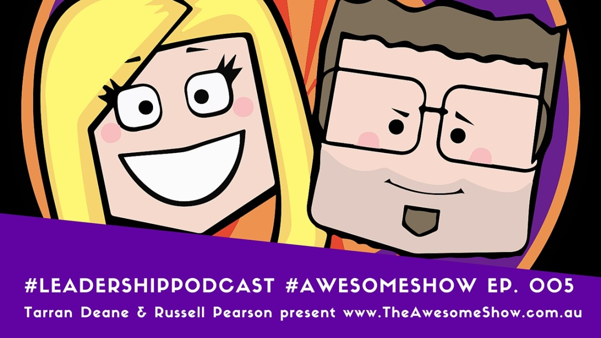 Ep 05 Season 001 of The Awesome Show Leadership Podcast with Tarran Deane and Russell Pearson Subscribe at www.theawesomeshow.com.au
