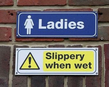 restroom sign, ladies slippery when wet, funny store signs, fun advertisements, ads, worst ever, bad, street signs, real estate, misspelled, wrong, fail, stupid, wtf, bad product names, funny names, funny people, wrong place wrong time,