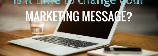 Is It Time To Change Your Marketing Message?