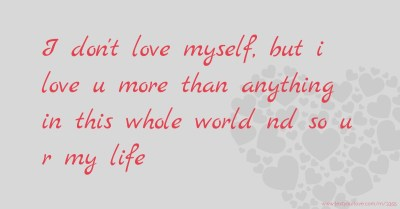 I don't love myself, but i love u more than anything in... | Text Message by someone