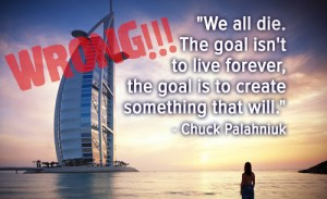 """""""We all die. The Goal isn't to live forever, the goal is to create something that will."""" - Chuk Palahniuk"""