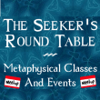 The Seeker's Round Table – Monthly Metaphysical Classes