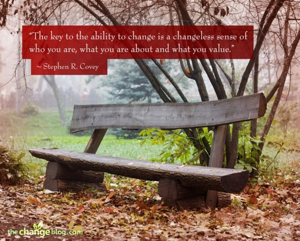 """""""The key to the ability to change is a changeless sense of who you are, what you are about and what you value."""" ~ Stephen R. Covey"""