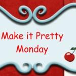 Make it Pretty Monday – Week 34