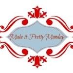 Make it Pretty Monday – Week 39