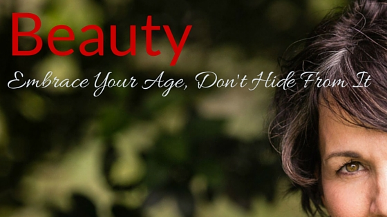 Beauty - Embrace Your Age, Don't Hide From It