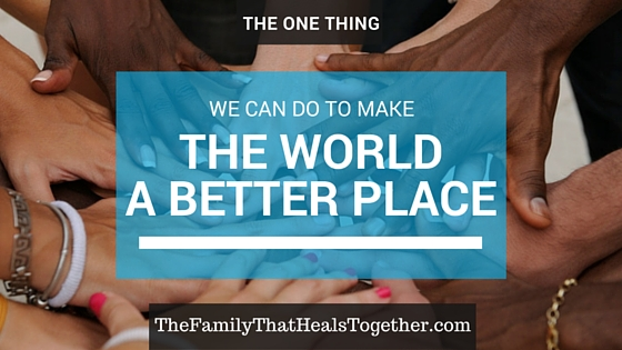 The One Thing We Can Do To Make The World a Better Place | The Family That Heals Together