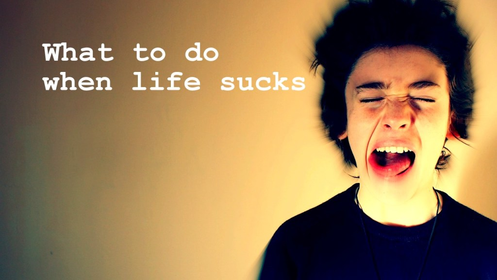 when life sucks