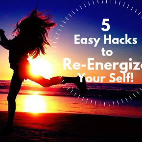 5 Easy Life Hacks to Re-Energize Your Tired Self!