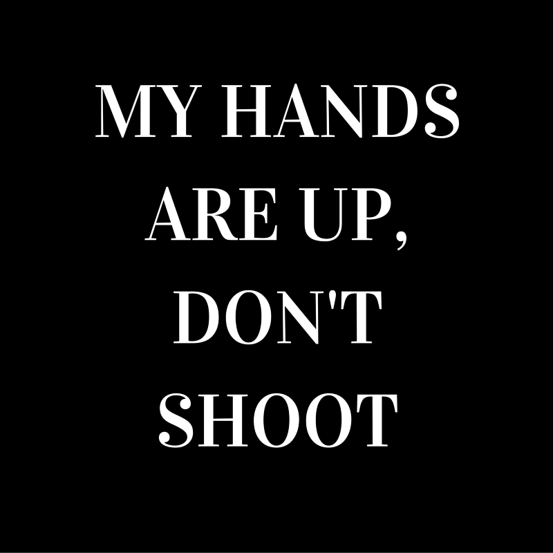 MY HANDS ARE UP, DON'T SHOOT