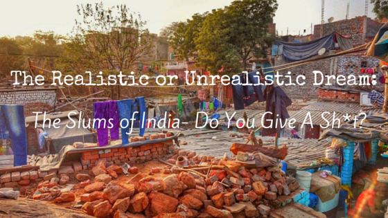 The Realistic or Unrealistic Dream- The Slums of India- Do You Give A Sh-t- (1)