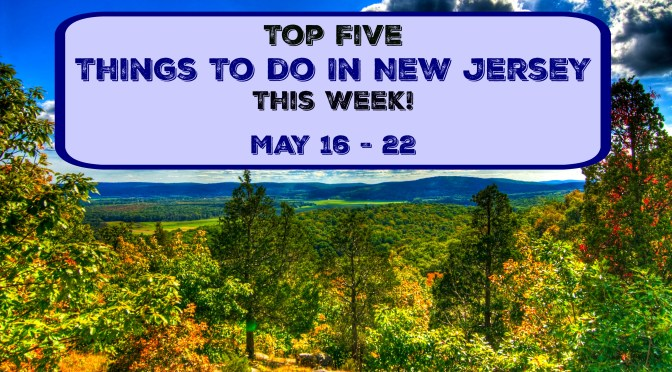 Top Five Things To Do In New Jersey This Week – May 16 – 22