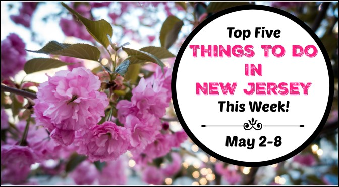 Top Five Things To Do In New Jersey This Week – May 2-8