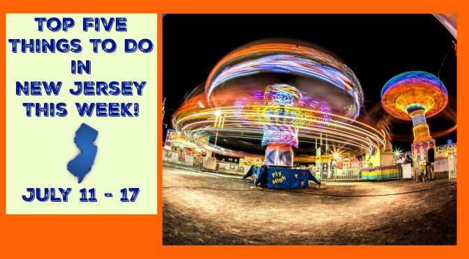 Top Five Things To Do In New Jersey This Week – July 11 – 17