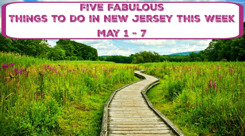 Five Fabulous Things To Do In New Jersey This Week - May 1 - 7 | things to do in nj this week | things to do in new jersey this weekend | things to do in nj this weekend | things to do in new jersey today | things to do in nj today | free things to do in nj |may 6 | may 7
