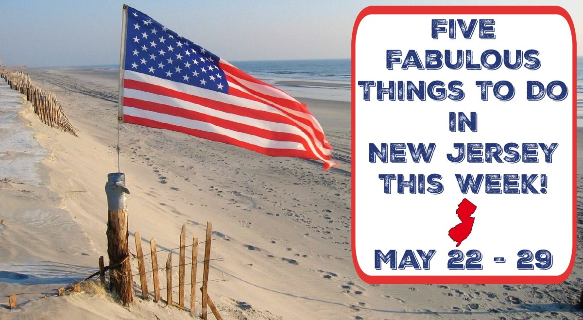Five Fabulous Things To Do In New Jersey This Week - May 22-29