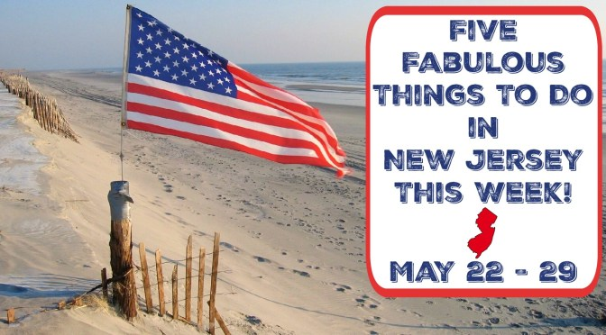 Five Fabulous Things To Do In New Jersey This Week – May 22-29