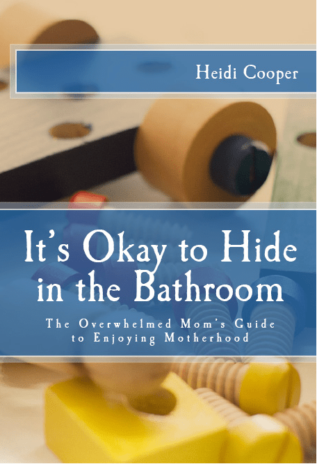 It's Okay to Hide in the Bathroom: The Overwhelmed Mom's Guide to Enjoying Motherhood