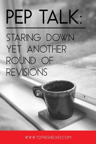 Pep Talk: Staring Down Yet Another Round of Revisions | To the Shelves