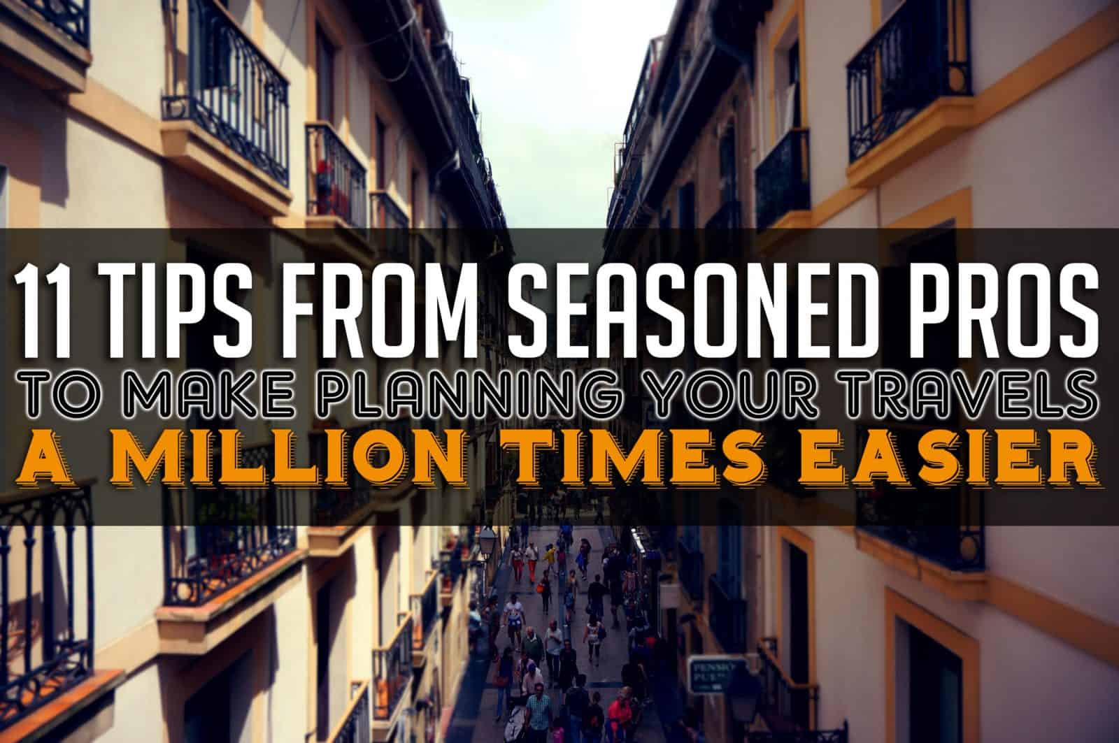 11 Tips from Seasoned Pros to Make Planning Your Travels a Million Times Easier