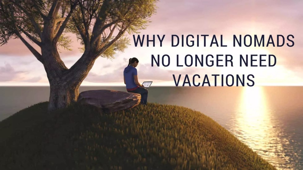 Why Digital Nomads No Longer Need Vacations