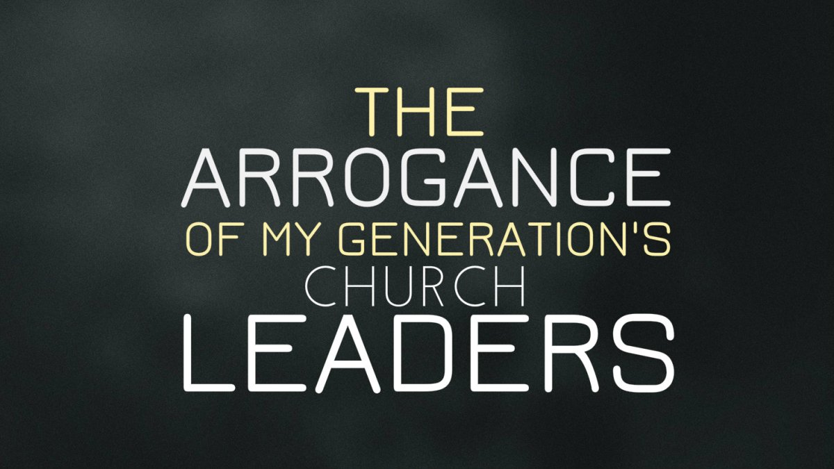 The Arrogance of My Generation's Church Leaders