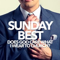 Sunday Best (Does God Care What I Wear to Church?)