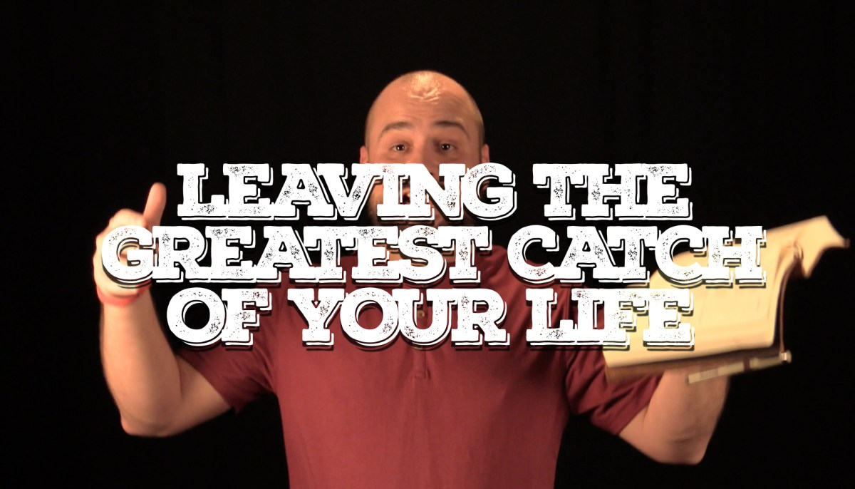 Leaving the Greatest Catch of Your Life