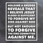 Holding a grudge reveals that I believe Jesus' blood is sufficient to forgive my sins against God but not enough to forgive the sins committed against me.