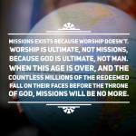 Missions exist because worship doesn't. -John Piper