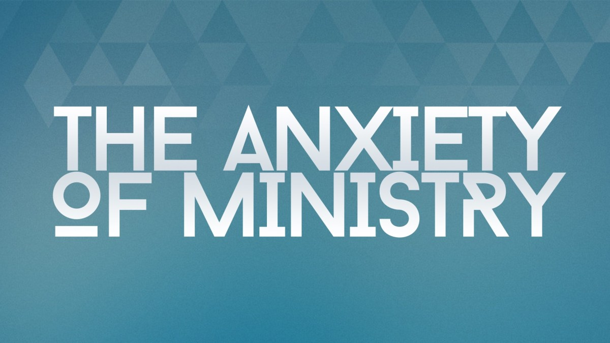 The Anxiety of Ministry