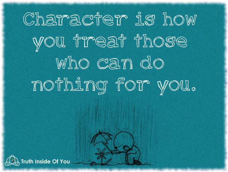 Character is how you treat those who can do nothing for you.