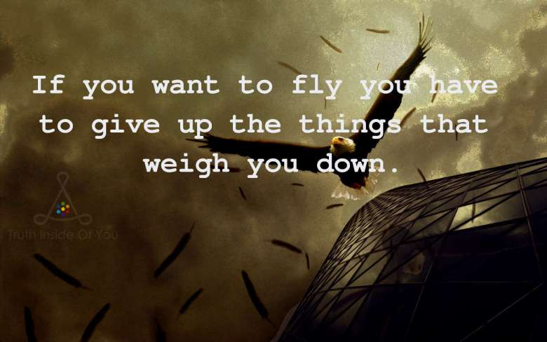 If you want to fly you have to give up the things that weigh you down.